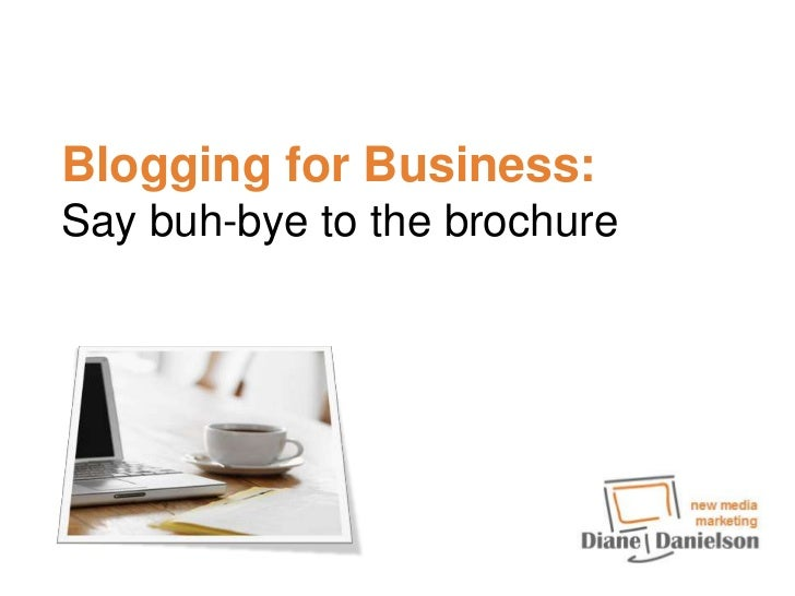 Blogging for Business: Say buh-bye to the brochure<br />