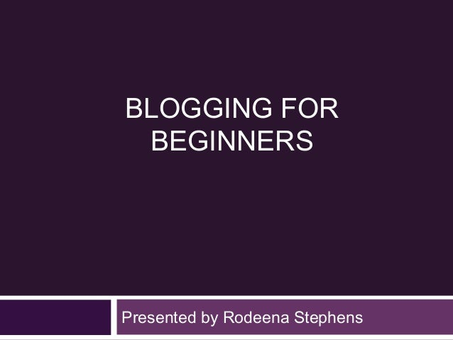 BLOGGING FOR BEGINNERSPresented by Rodeena Stephens