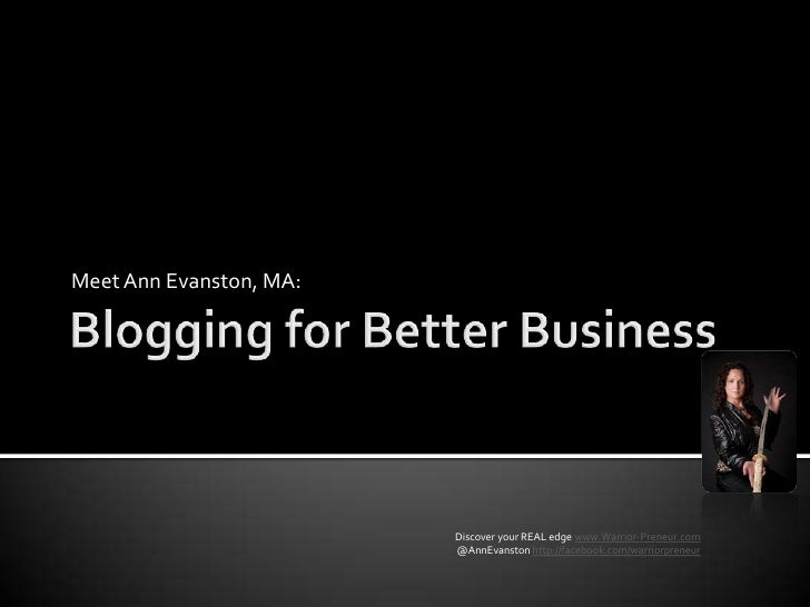 Blogging for Better Business<br />Meet Ann Evanston, MA:<br />Discover your REAL edge www.Warrior-Preneur.com<br /> @AnnEv...