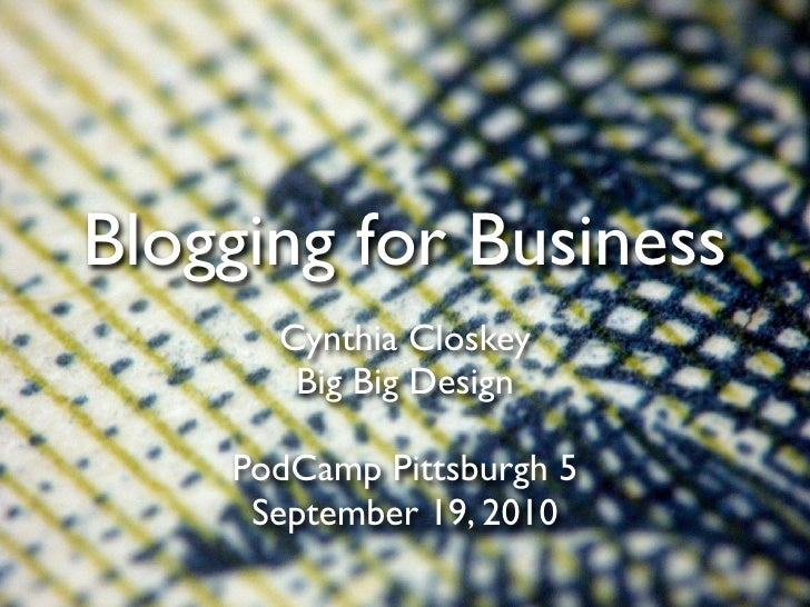 Blogging for Business       Cynthia Closkey        Big Big Design      PodCamp Pittsburgh 5      September 19, 2010