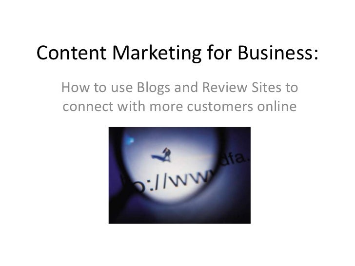 Content Marketing for Business: <br />How to use Blogs and Review Sites to connect with more customers online<br />