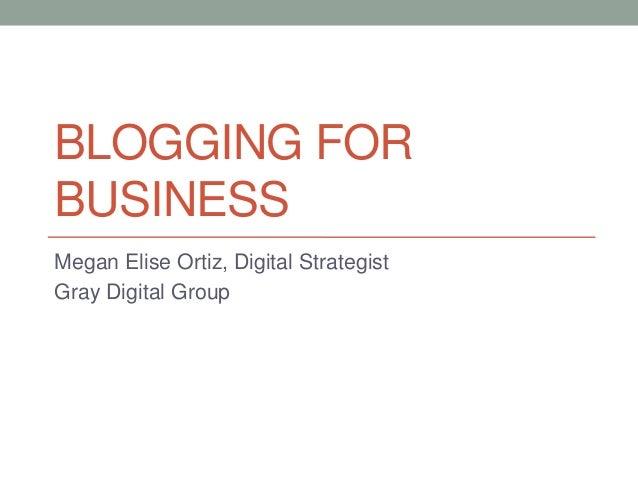 BLOGGING FOR BUSINESS Megan Elise Ortiz, Digital Strategist Gray Digital Group