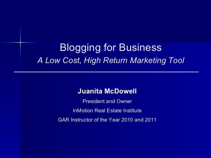 Blogging for BusinessA Low Cost, High Return Marketing Tool             Juanita McDowell               President and Owner...