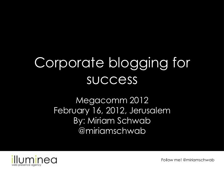 Corporate blogging for       success       Megacomm 2012  February 16, 2012, Jerusalem      By: Miriam Schwab       @miria...