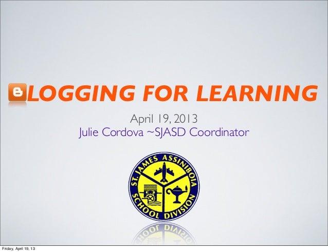 BLOGGING FOR LEARNINGApril 19, 2013Julie Cordova ~SJASD CoordinatorFriday, April 19, 13