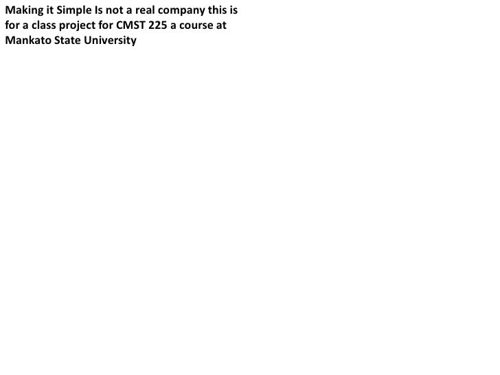 Making it Simple Is not a real company this isfor a class project for CMST 225 a course atMankato State University