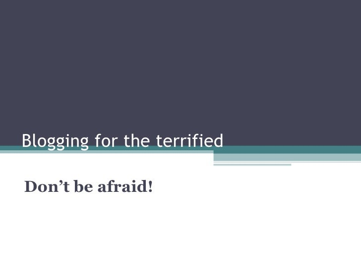 Blogging for the terrified Don't be afraid!