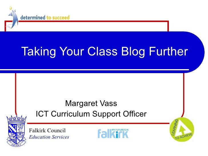 Taking Your Class Blog Further Margaret Vass ICT Curriculum Support Officer Falkirk Council   Education Services