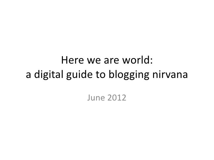 Here we are world:a digital guide to blogging nirvana             June 2012