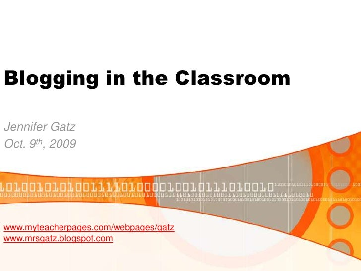 Blogging in the Classroom<br />Jennifer Gatz<br />Oct. 9th, 2009<br />www.myteacherpages.com/webpages/gatz<br />www.mrsgat...