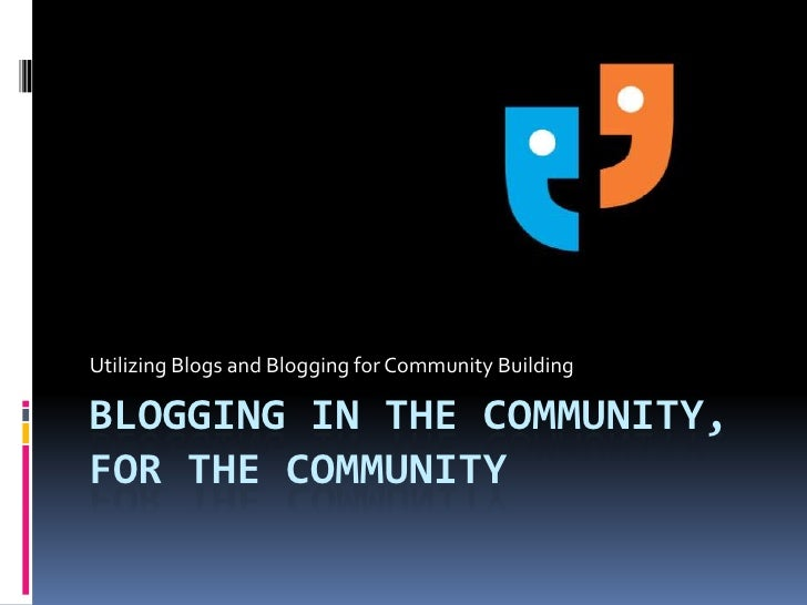 Blogging in the community,for the community<br />Utilizing Blogs and Blogging for Community Building<br />
