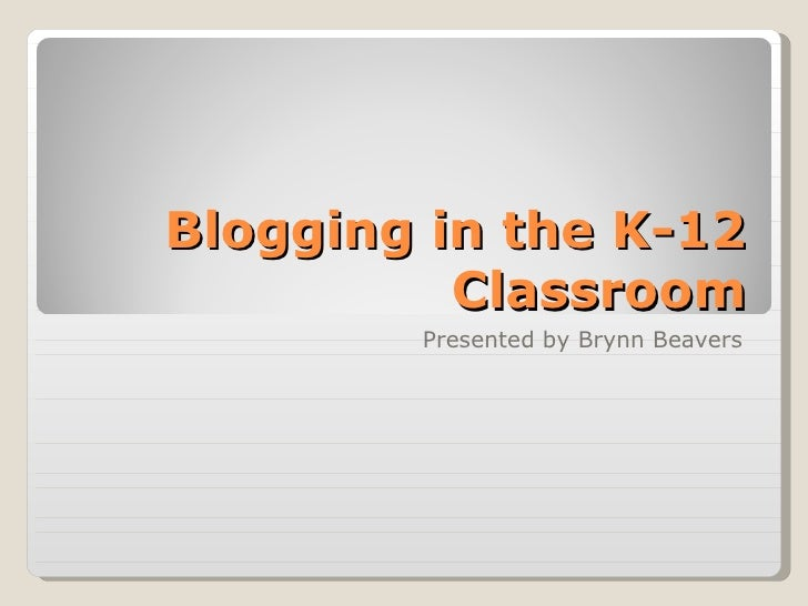 Blogging in the K-12          Classroom        Presented by Brynn Beavers