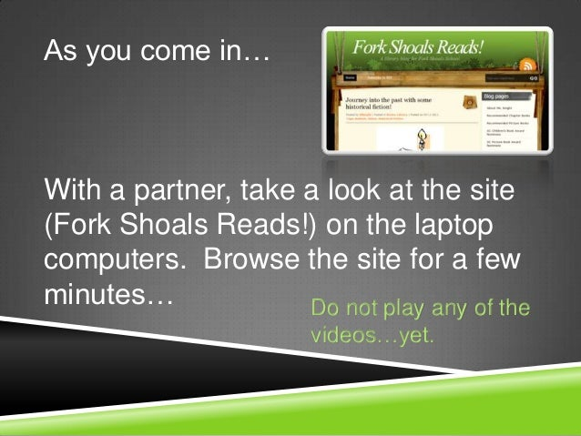As you come in…With a partner, take a look at the site(Fork Shoals Reads!) on the laptopcomputers. Browse the site for a f...