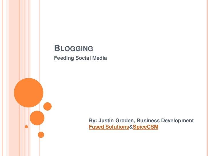 Blogging<br />Feeding Social Media<br />By: Justin Groden, Business Development<br />Fused Solutions & SpiceCSM<br />