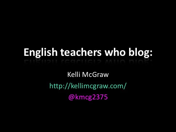 English teachers who blog:           Kelli McGraw     http://kellimcgraw.com/           @kmcg2375