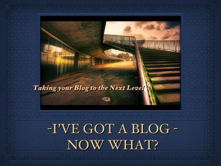 -I'VE GOT A BLOG - NOW WHAT? <ul><li>Taking your Blog to the Next Level </li></ul>