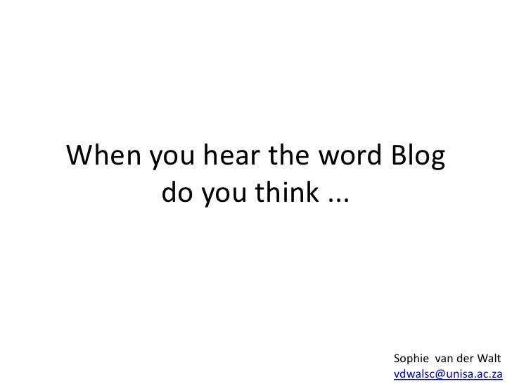 When you hear the word Blogdo you think ...<br />Sophie  van der Walt<br />vdwalsc@unisa.ac.za<br />