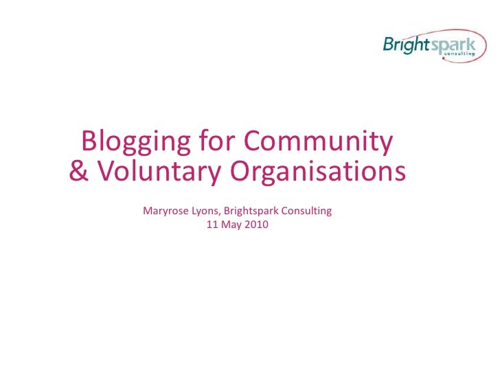 Blogging for Community & Voluntary Organisations<br />Maryrose Lyons, Brightspark Consulting<br />11 May 2010<br />