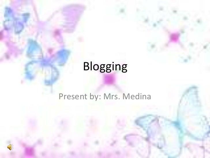Blogging<br />Present by: Mrs. Medina<br />