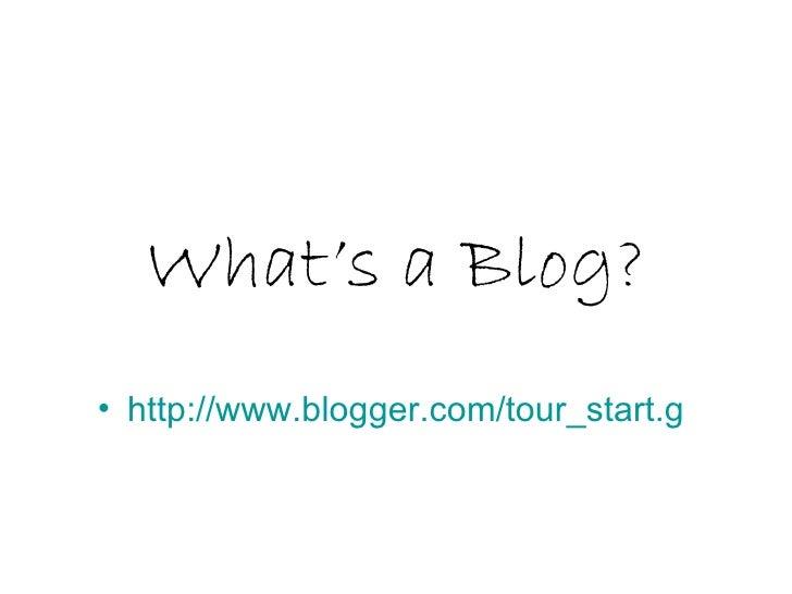 What's a Blog? <ul><li>http:// www.blogger.com/tour_start.g   </li></ul>