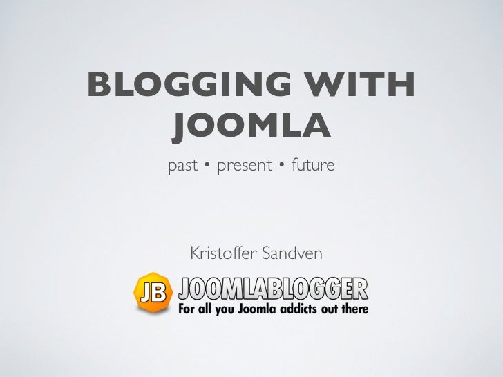 BLOGGING WITH   JOOMLA   past • present • future      Kristoffer Sandven
