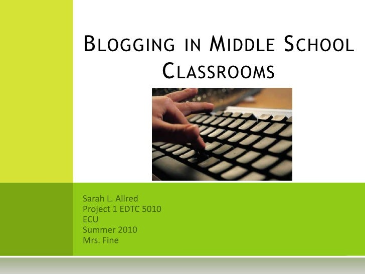 Blogging in Middle School Classrooms<br />Sarah L. Allred<br />Project 1 EDTC 5010<br />ECU<br />Summer 2010<br />Mrs. Fin...