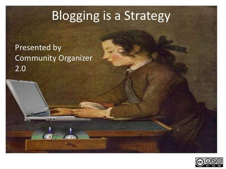 Blogging is a Strategy<br />Presented by Community Organizer 2.0<br />