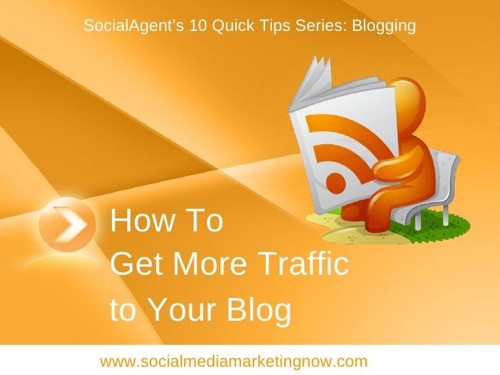 How To Get More Traffic  to Your Blog www.socialmediamarketingnow.com SocialAgent's 10 Quick Tips Series: Blogging