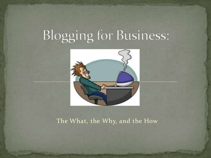 Blogging for Business: The What, the Why, and the How
