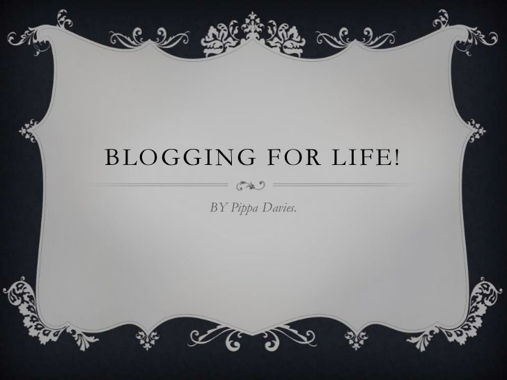 Blogging For Life!<br />BY Pippa Davies.<br />