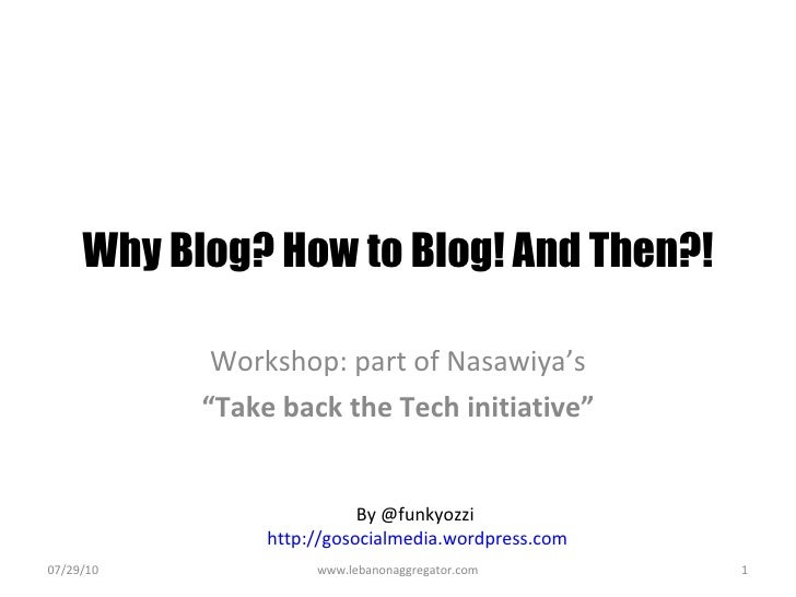 "Why Blog? How to Blog! And Then?! Workshop: part of Nasawiya's "" Take back the Tech initiative"" 07/29/10 www.lebanonaggreg..."