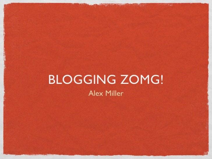 BLOGGING ZOMG!     Alex Miller