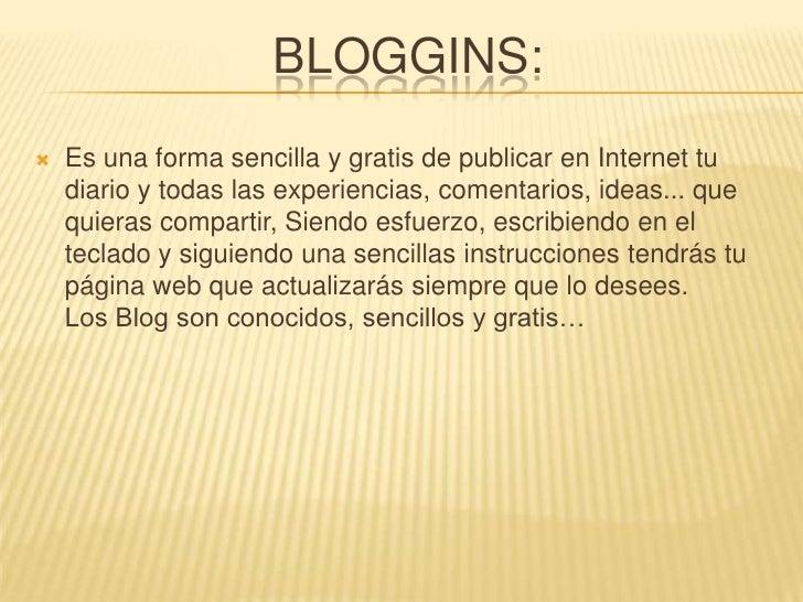 Bloggins:<br />Es una forma sencilla y gratis de publicar en Internet tu diario y todas las experiencias, comentarios, ide...