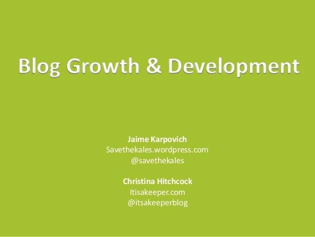 Blog Growth & Development Jaime Karpovich Savethekales.wordpress.com @savethekales Christina Hitchcock Itisakeeper.com @it...