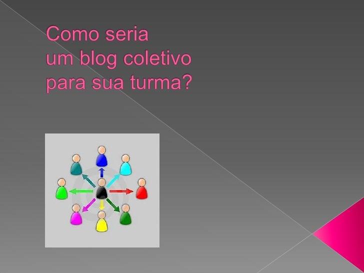 Como seriaum blog coletivoparasuaturma?<br />