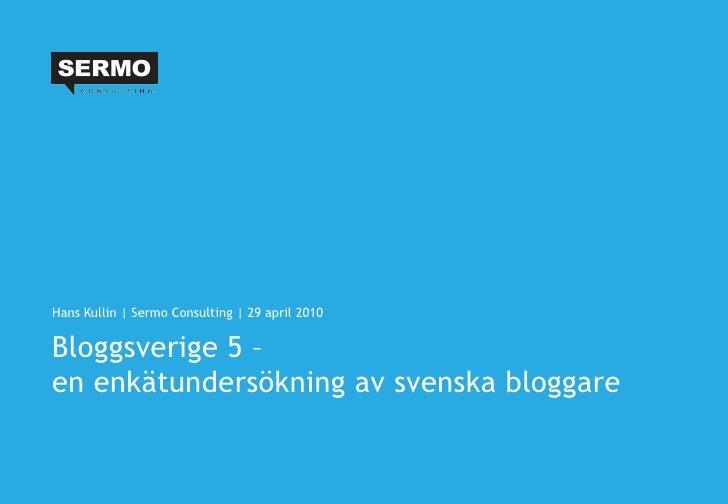 Bloggsverige 5 –  en enkätundersökning av svenska bloggare <ul><li>Hans Kullin   Sermo Consulting   29 april 2010 </li></ul>
