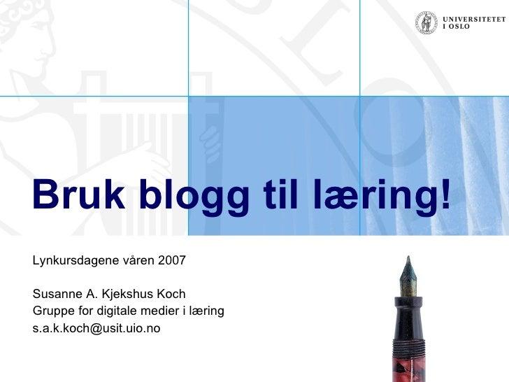 Bruk blogg til læring! Lynkursdagene våren 2007 Susanne A. Kjekshus Koch Gruppe for digitale medier i læring [email_address]
