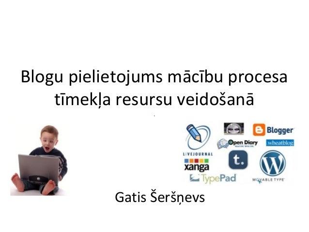 Blogu pielietojums mācību procesa  tīmekļa resursu veidošanā  Gatis Šeršņevs