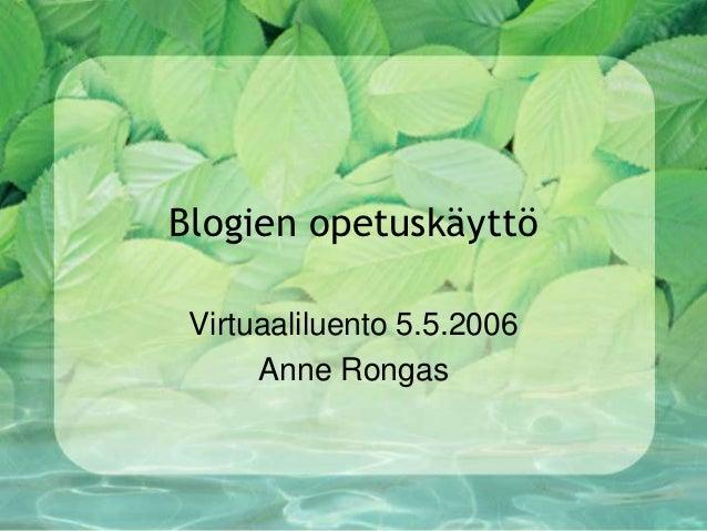 Blogien opetuskäyttö Virtuaaliluento 5.5.2006      Anne Rongas