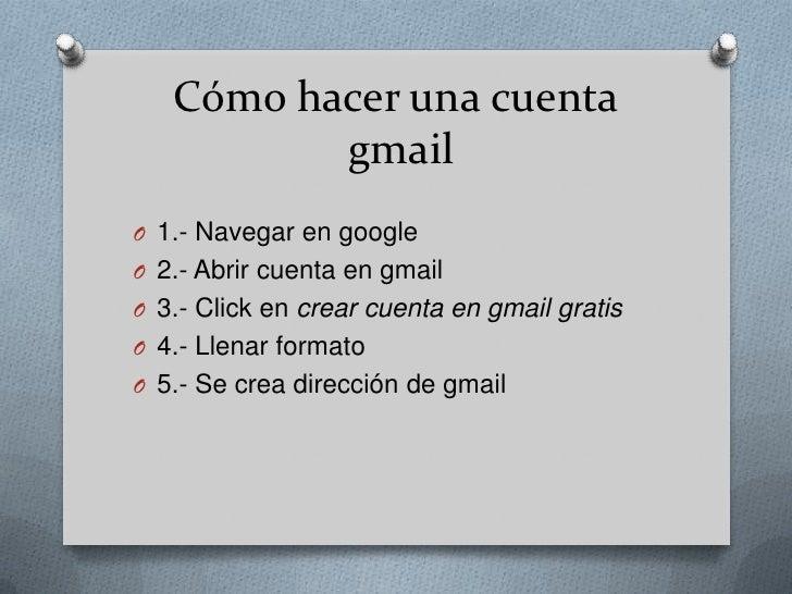 Cómohacerunacuentagmail<br />1.- Navegar en google<br />2.- Abrircuenta en gmail<br />3.- Click en crearcuentaen gmailgrat...