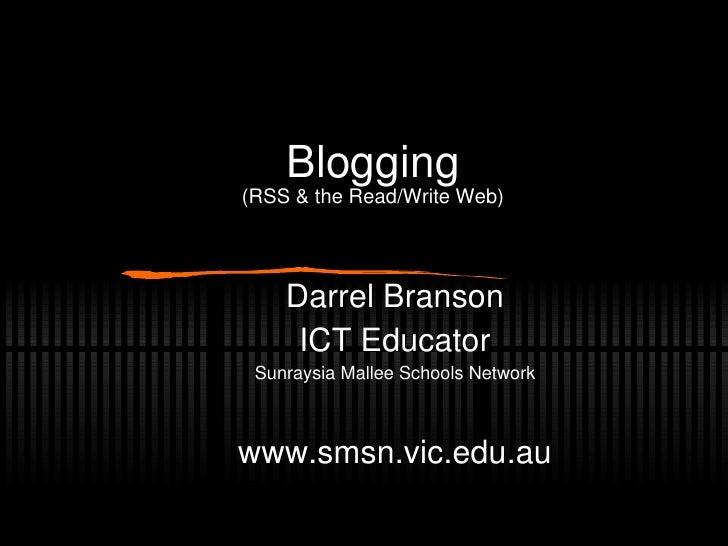 Blogging (RSS & the Read/Write Web) Darrel Branson ICT Educator Sunraysia Mallee Schools Network www.smsn.vic.edu.au