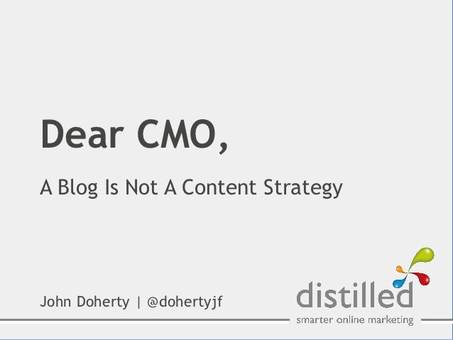 Dear CMO,A Blog Is Not A Content StrategyJohn Doherty | @dohertyjf