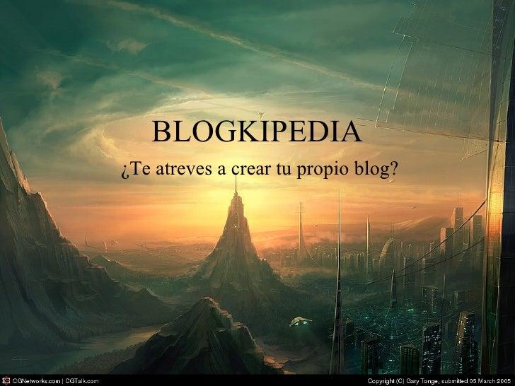 BLOGKIPEDIA <ul><ul><ul><li>¿Te atreves a crear tu propio blog? </li></ul></ul></ul>