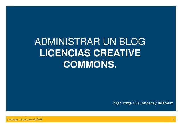 domingo, 19 de Junio de 2016 1 ADMINISTRAR UN BLOG LICENCIAS CREATIVE COMMONS. Mgr. Jorge Luis Landacay Jaramillo