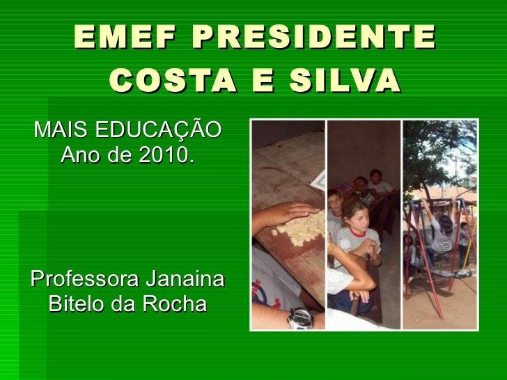 EMEF PRESIDENTE COSTA E SILVA MAIS EDUCAÇÃO Ano de 2010. Professora Janaina Bitelo da Rocha
