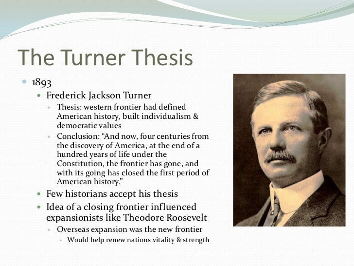 jackson turner thesis In the animated map above you can see key elements of turner's frontier thesis: the inexorable retreat of the frontier ever westward (public lands being taken as a proxy for the frontier), the recurring nature of the frontier process that turner proposed (ohio in 1810 looks much like missouri in 1850 and south dakota or washington in 1890), and the supposed closing of the frontier in 1890.