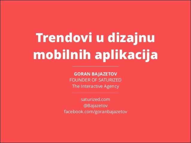 Trendovi u dizajnu mobilnih aplikacija GORAN BA JAZETOV FOUNDER OF SATURIZED The Interactive Agency saturized.com @Bajazet...