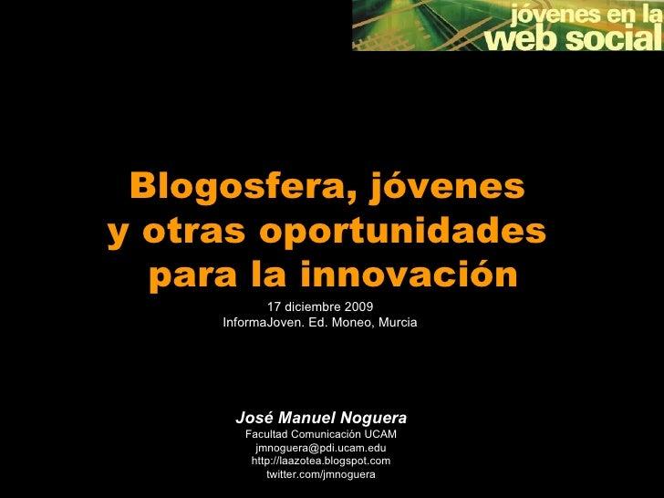 Blogosfera, jóvenes  y otras oportunidades  para la innovación José Manuel Noguera Facultad Comunicación UCAM [email_addre...