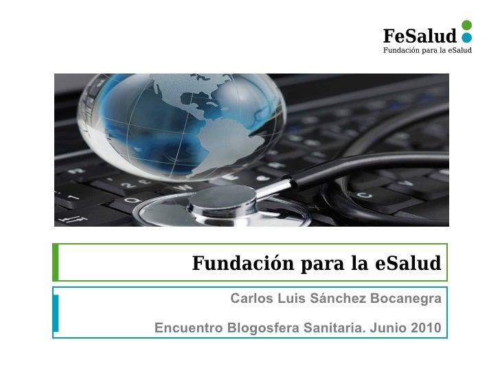 Fundación para la eSalud           Carlos Luis Sánchez BocanegraEncuentro Blogosfera Sanitaria. Junio 2010