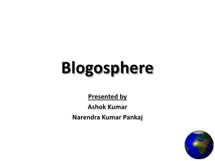 Blogosphere<br />Presented by <br />Ashok Kumar<br />Narendra Kumar Pankaj<br />
